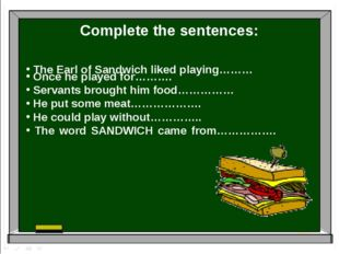 Complete the sentences: The Earl of Sandwich liked playing……… Once he played