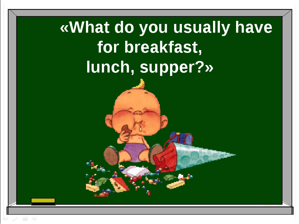 «What do you usually have for breakfast, lunch, supper?»