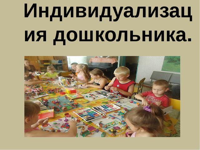 Индивидуализация дошкольника.