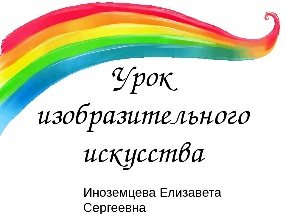 Урок изобразительного искусства Иноземцева Елизавета Сергеевна МОУ «СОШ№35 с...