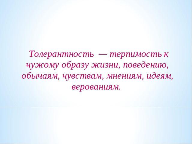 Толерантность — терпимость к чужому образу жизни, поведению, обычаям, чувств...