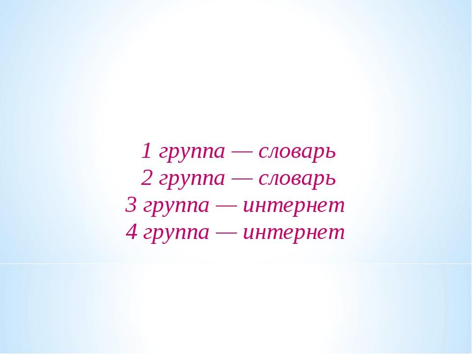 1 группа — словарь 2 группа — словарь 3 группа — интернет 4 группа — интернет