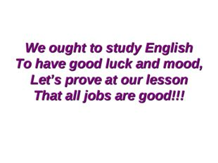 We ought to study English To have good luck and mood, Let's prove at our less