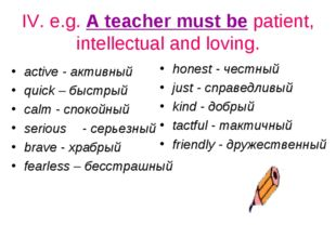 IV. e.g. A teacher must be patient, intellectual and loving. active - активны