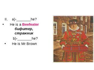 a)-_______he? He is a Beefeater бифитер, стражник b)-_______he? He is Mr Brown