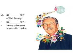 a) -_______he? – Walt Disney b) -_______he? – He was the most famous film mak