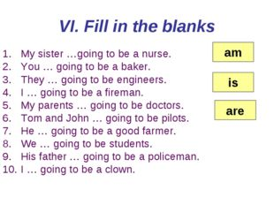 VI. Fill in the blanks My sister …going to be a nurse. You … going to be a ba