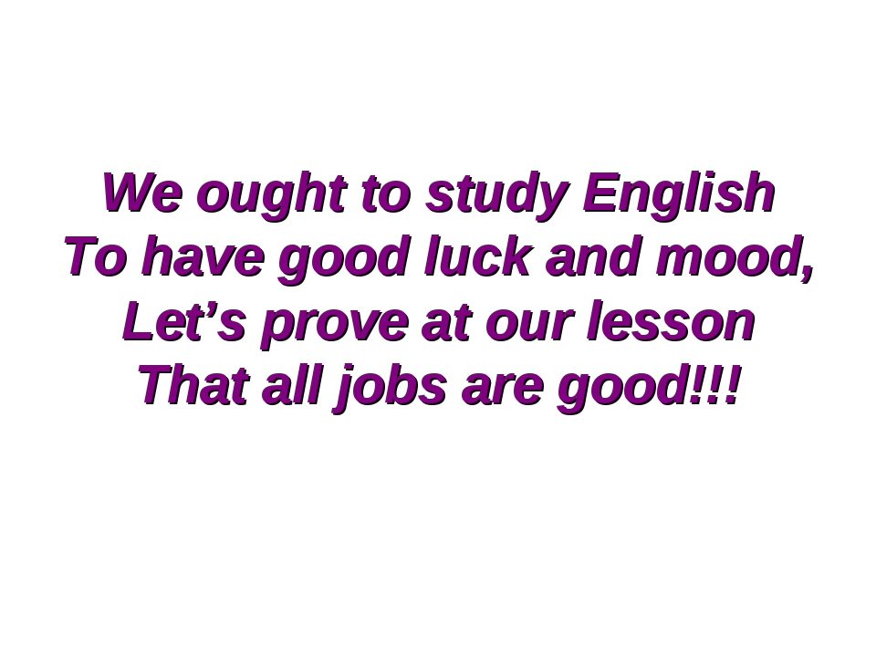 We ought to study English To have good luck and mood, Let's prove at our less...