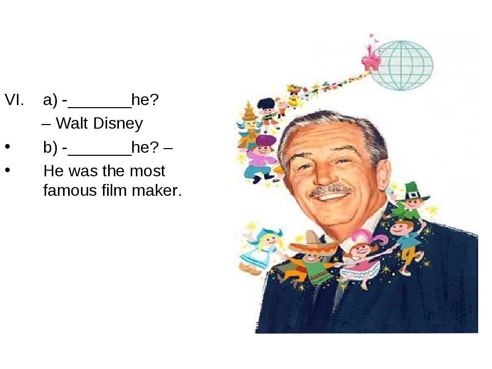 a) -_______he? – Walt Disney b) -_______he? – He was the most famous film mak...