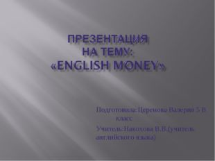 Подготовила:Церенова Валерия 5 В класс Учитель:Накохова В.В.(учитель английск