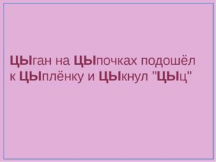 """ЦЫган наЦЫпочках подошёл кЦЫплёнку иЦЫкнул """"ЦЫц"""""""
