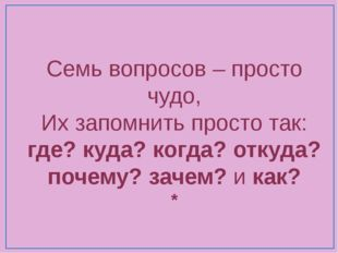 Семь вопросов – просто чудо, Их запомнить просто так: где? куда? когда? откуд