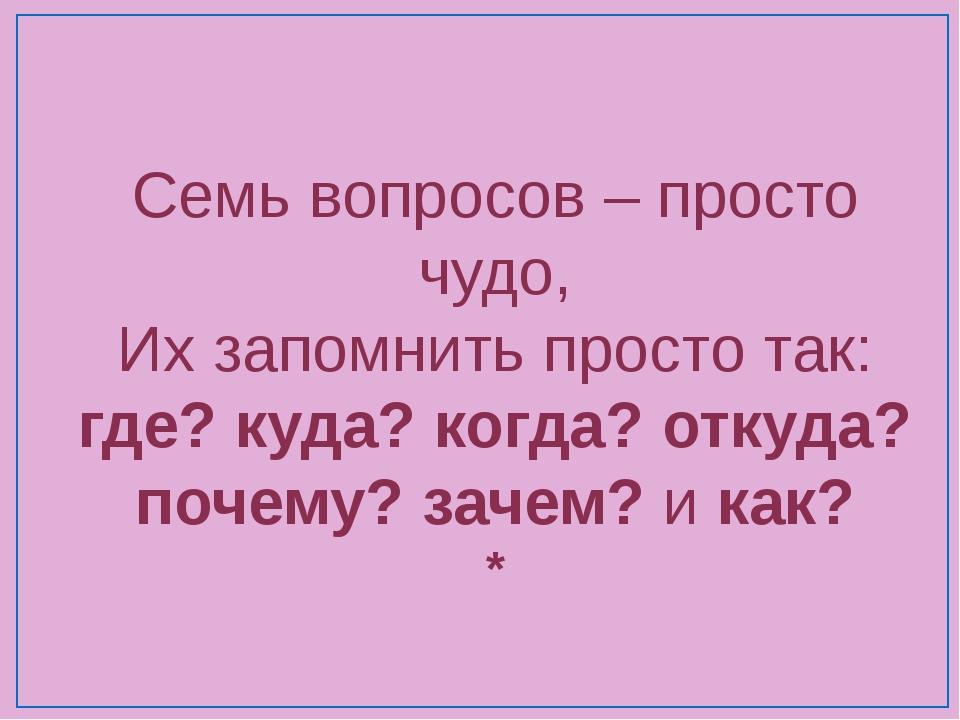Семь вопросов – просто чудо, Их запомнить просто так: где? куда? когда? откуд...