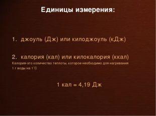 Единицы измерения: джоуль (Дж) или килоджоуль (кДж) калория (кал) или килокал