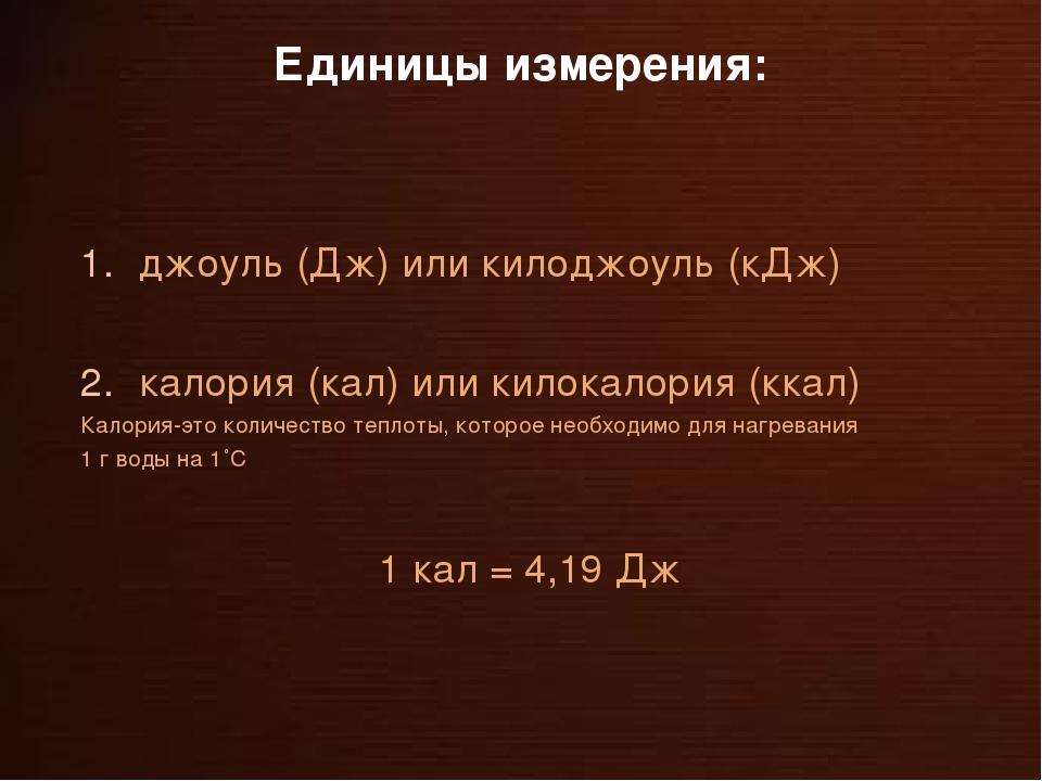 Единицы измерения: джоуль (Дж) или килоджоуль (кДж) калория (кал) или килокал...