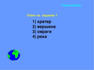 1) кратер 2) вершина 3) овраги 4) река Гидросфера Ответ на задание 1