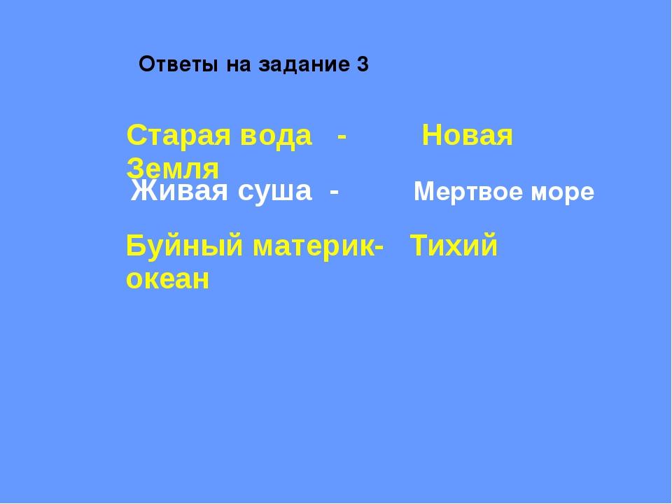 Ответы на задание 3 Живая суша - Мертвое море Старая вода - Новая Земля Буйны...
