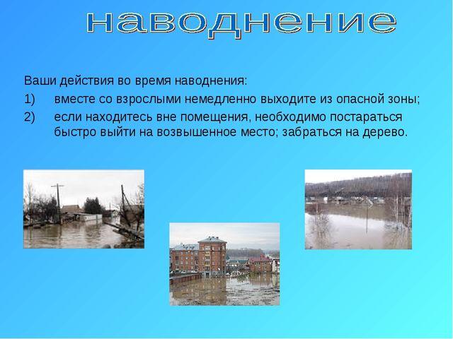 Ваши действия во время наводнения: вместе со взрослыми немедленно выходите из...