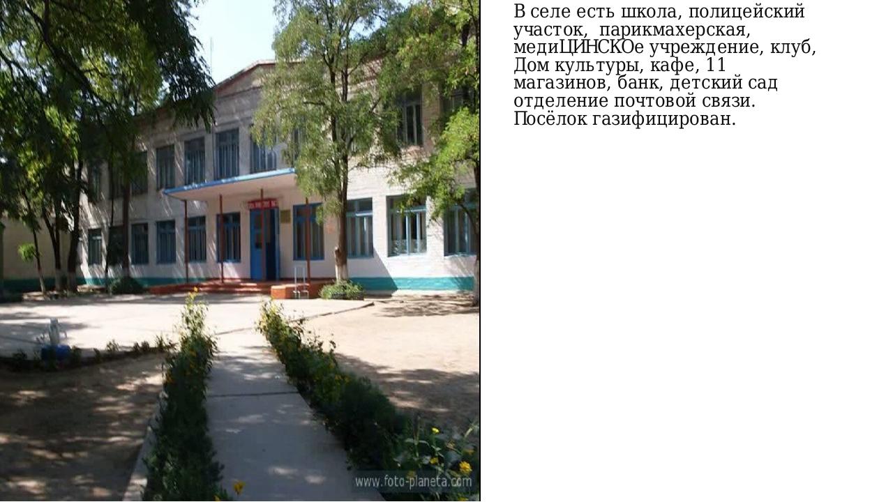 В селе есть школа, полицейский участок, парикмахерская, медиЦИНСКОе учреждени...