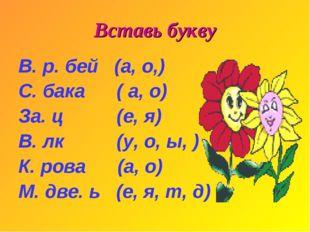 Вставь букву В. р. бей (а, о,) С. бака ( а, о) За. ц (е, я) В. лк (у, о, ы, )