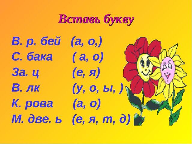 Вставь букву В. р. бей (а, о,) С. бака ( а, о) За. ц (е, я) В. лк (у, о, ы, )...
