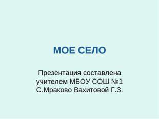 МОЕ СЕЛО Презентация составлена учителем МБОУ СОШ №1 С.Мраково Вахитовой Г.З.