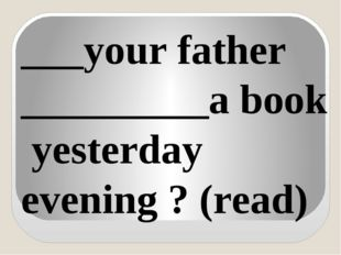 ___your father _________a book yesterday evening ? (read)