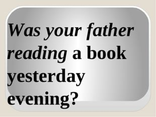 Was your father reading a book yesterday evening?