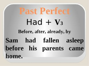 Past Perfect Had + V3 Before, after, already, by Sam had fallen asleep before