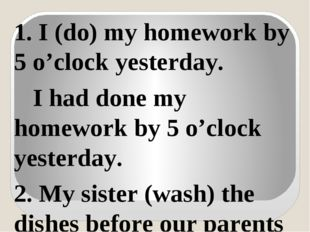 1. I (do) my homework by 5 o'clock yesterday. I had done my homework by 5 o'c