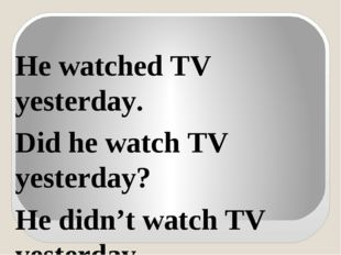 He watched TV yesterday. Did he watch TV yesterday? He didn't watch TV yester