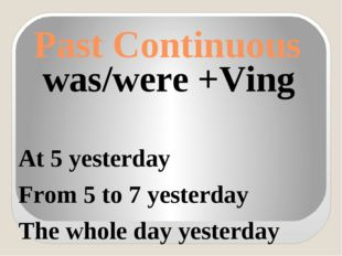 Past Continuous was/were +Ving At 5 yesterday From 5 to 7 yesterday The whole
