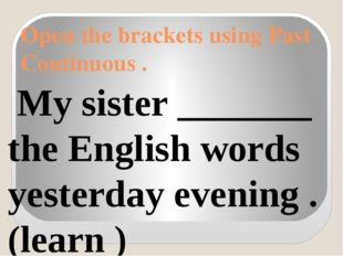 Open the brackets using Past Continuous . My sister _______ the English words