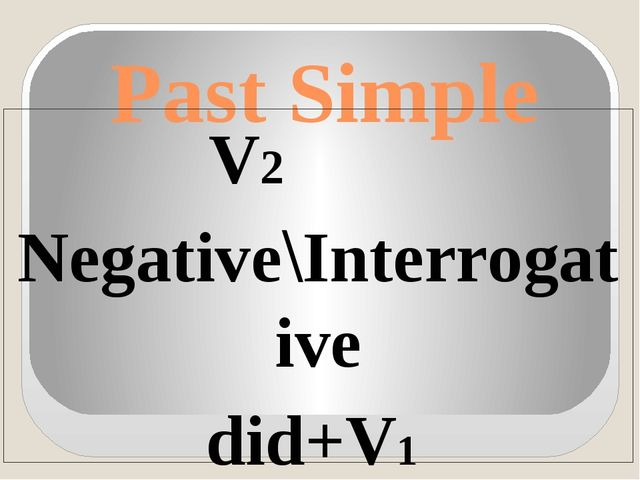 Past Simple V2 Negative\Interrogative did+V1