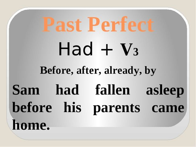 Past Perfect Had + V3 Before, after, already, by Sam had fallen asleep before...
