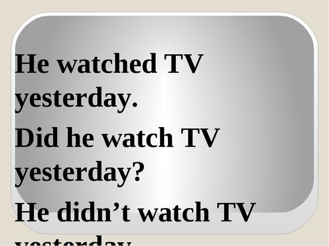 He watched TV yesterday. Did he watch TV yesterday? He didn't watch TV yester...