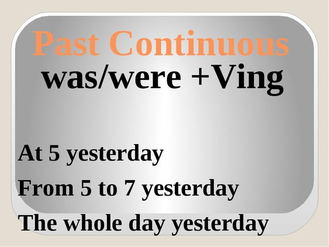 Past Continuous was/were +Ving At 5 yesterday From 5 to 7 yesterday The whole...
