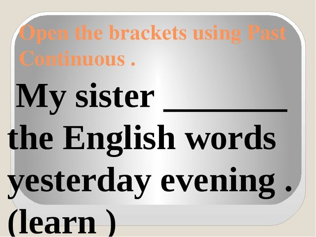 Open the brackets using Past Continuous . My sister _______ the English words...