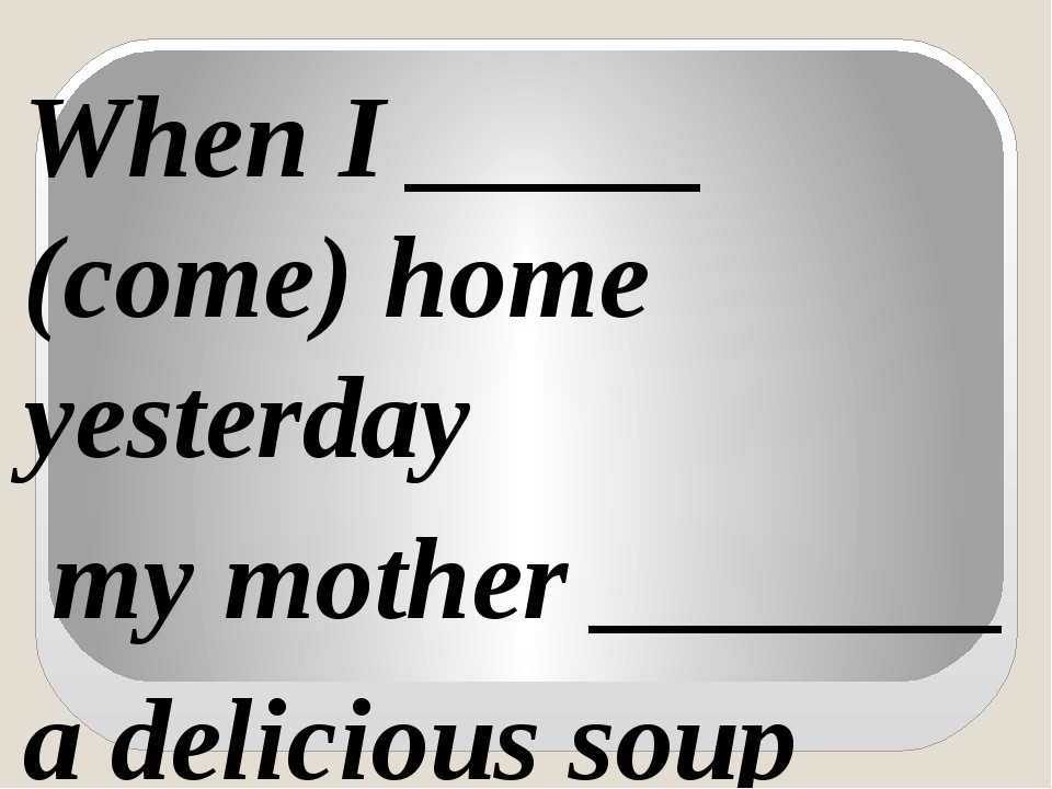 When I _____ (come) home yesterday my mother _______ a delicious soup (make).