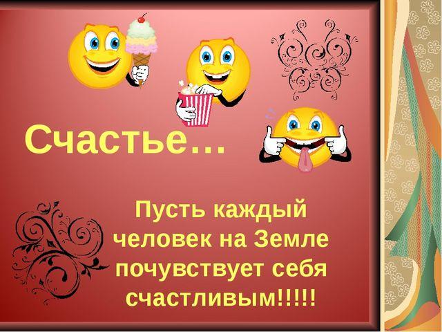 Счастье… Пусть каждый человек на Земле почувствует себя счастливым!!!!!