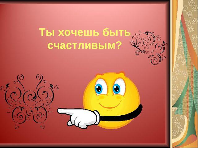 Ты хочешь быть счастливым?