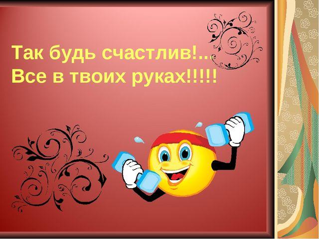 Так будь счастлив!... Все в твоих руках!!!!!