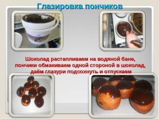 Шоколад растапливаем на водяной бане, пончики обмакиваем одной стороной в шо