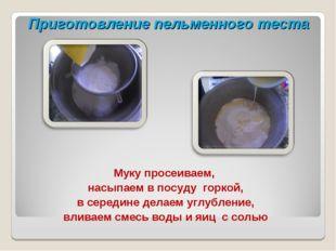 Приготовление пельменного теста Муку просеиваем, насыпаем в посуду горкой, в