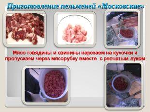 Приготовление пельменей «Московские» Мясо говядины и свинины нарезаем на кусо