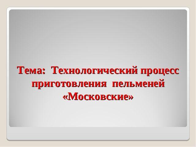 Тема: Технологический процесс приготовления пельменей «Московские»