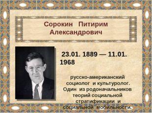 Сорокин Питирим Александрович 23.01. 1889 — 11.01. 1968 русско-американский с