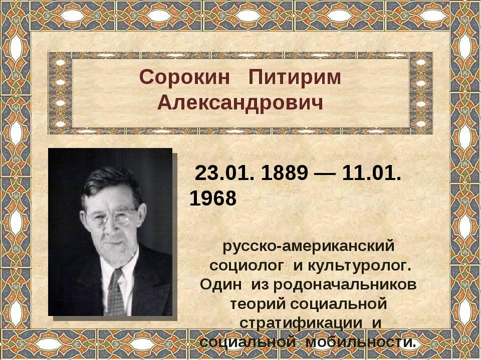 Сорокин Питирим Александрович 23.01. 1889 — 11.01. 1968 русско-американский с...