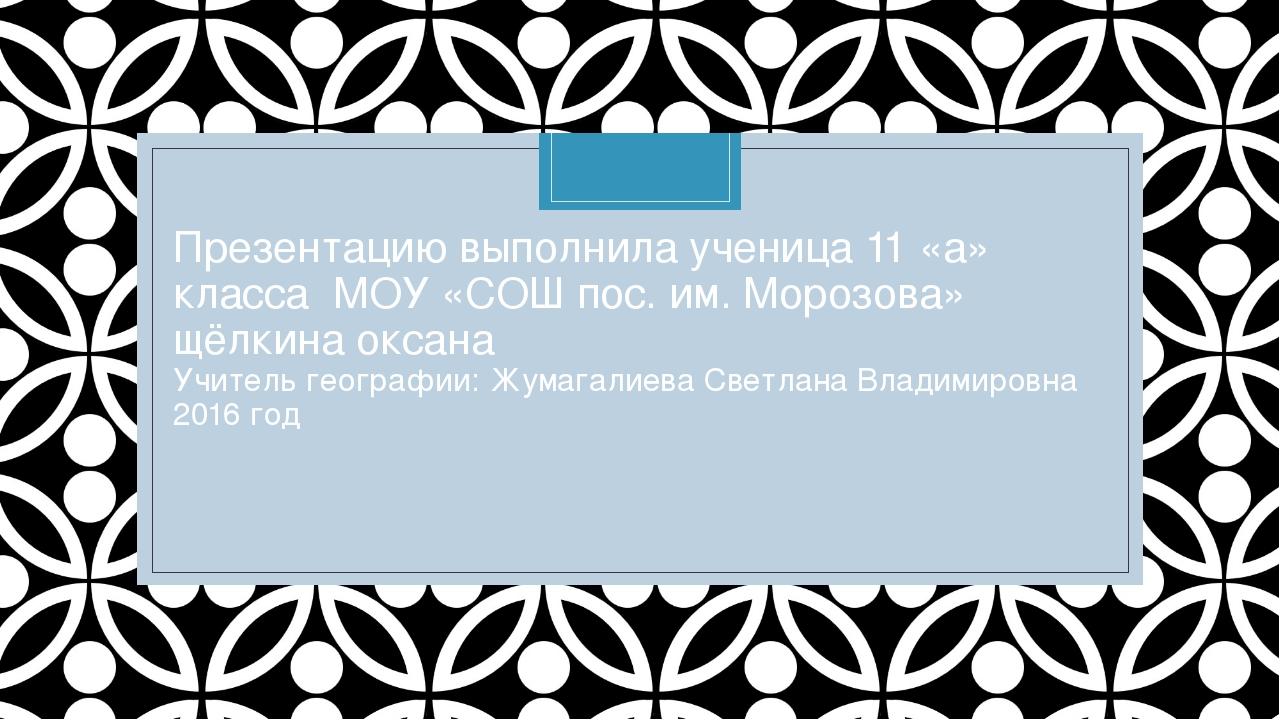 Презентацию выполнила ученица 11 «а» класса МОУ «СОШ пос. им. Морозова» щёлки...