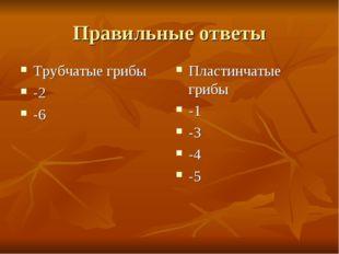 Правильные ответы Трубчатые грибы -2 -6 Пластинчатые грибы -1 -3 -4 -5